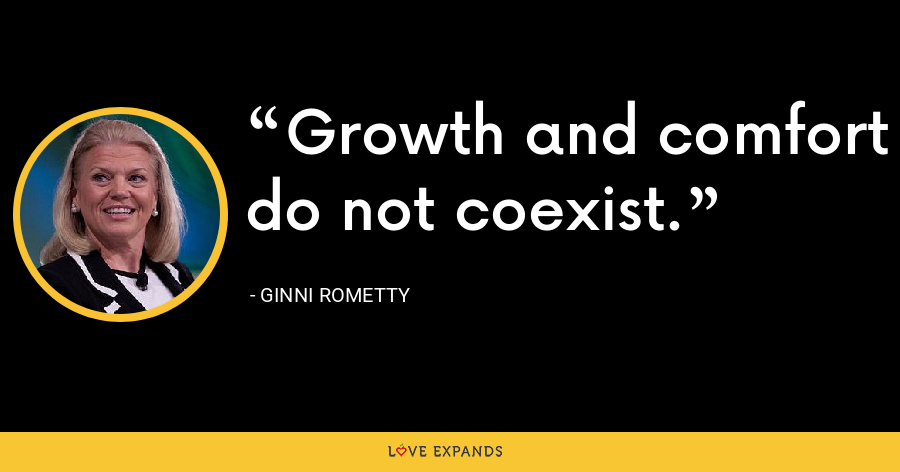 Growth and comfort do not coexist. - Ginni Rometty