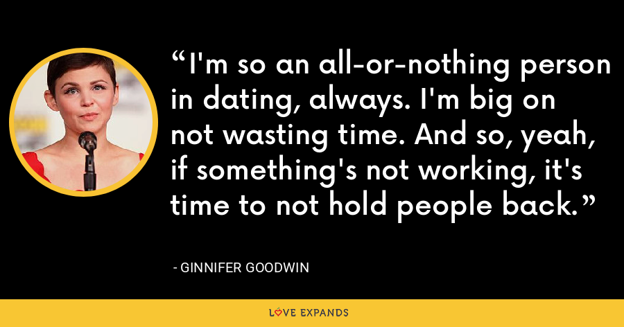 I'm so an all-or-nothing person in dating, always. I'm big on not wasting time. And so, yeah, if something's not working, it's time to not hold people back. - Ginnifer Goodwin