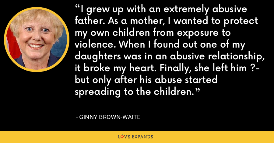 I grew up with an extremely abusive father. As a mother, I wanted to protect my own children from exposure to violence. When I found out one of my daughters was in an abusive relationship, it broke my heart. Finally, she left him ?- but only after his abuse started spreading to the children. - Ginny Brown-Waite