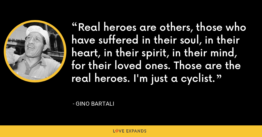 Real heroes are others, those who have suffered in their soul, in their heart, in their spirit, in their mind, for their loved ones. Those are the real heroes. I'm just a cyclist. - Gino Bartali