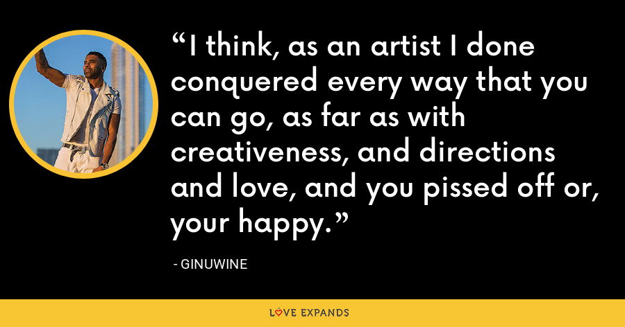 I think, as an artist I done conquered every way that you can go, as far as with creativeness, and directions and love, and you pissed off or, your happy. - Ginuwine