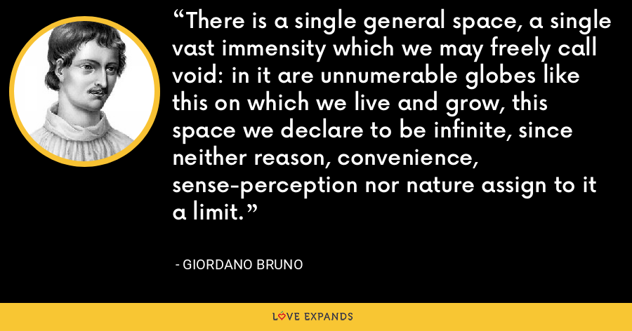 There is a single general space, a single vast immensity which we may freely call void: in it are unnumerable globes like this on which we live and grow, this space we declare to be infinite, since neither reason, convenience, sense-perception nor nature assign to it a limit. - Giordano Bruno