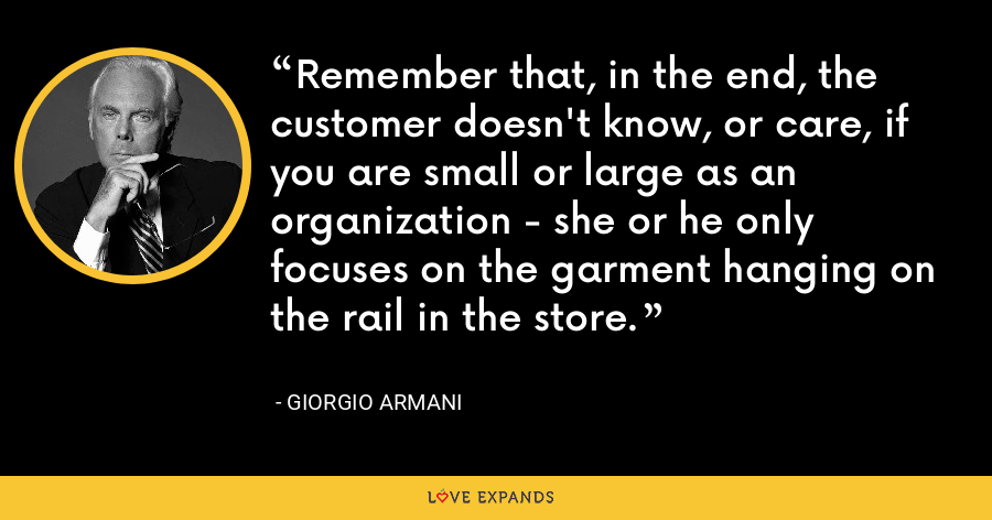 Remember that, in the end, the customer doesn't know, or care, if you are small or large as an organization - she or he only focuses on the garment hanging on the rail in the store. - Giorgio Armani