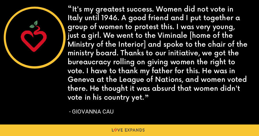 It's my greatest success. Women did not vote in Italy until 1946. A good friend and I put together a group of women to protest this. I was very young, just a girl. We went to the Viminale [home of the Ministry of the Interior] and spoke to the chair of the ministry board. Thanks to our initiative, we got the bureaucracy rolling on giving women the right to vote. I have to thank my father for this. He was in Geneva at the League of Nations, and women voted there. He thought it was absurd that women didn't vote in his country yet. - Giovanna Cau