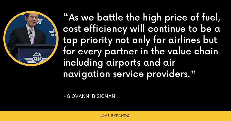 As we battle the high price of fuel, cost efficiency will continue to be a top priority not only for airlines but for every partner in the value chain including airports and air navigation service providers. - Giovanni Bisignani