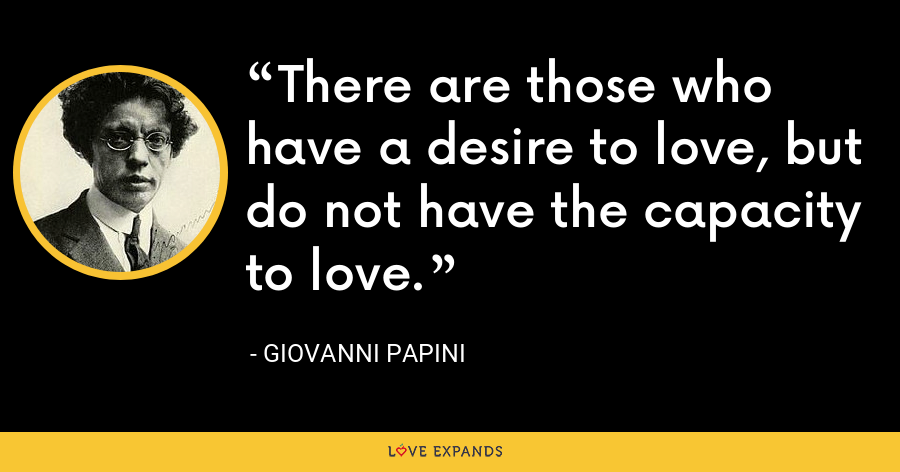 There are those who have a desire to love, but do not have the capacity to love. - Giovanni Papini