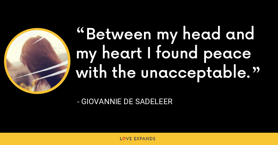 Between my head and my heart I found peace with the unacceptable. - Giovannie de Sadeleer