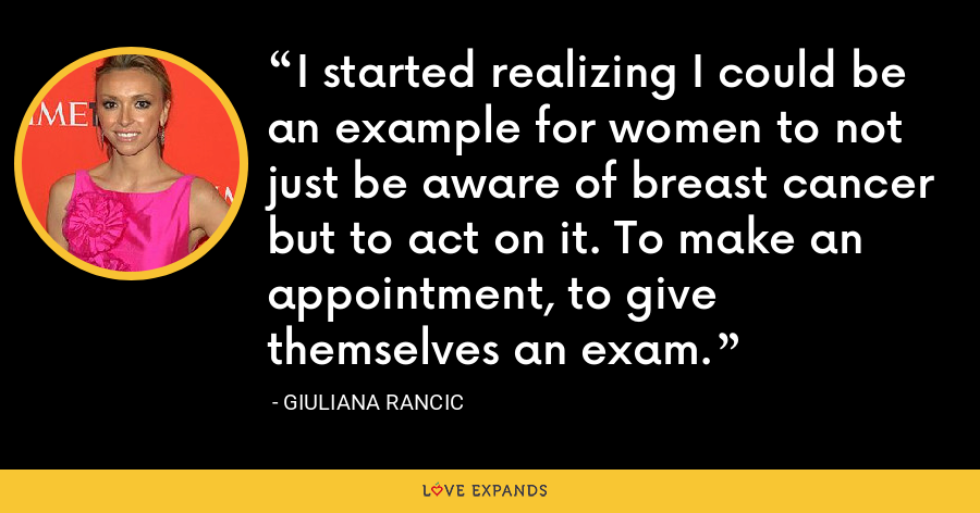 I started realizing I could be an example for women to not just be aware of breast cancer but to act on it. To make an appointment, to give themselves an exam. - Giuliana Rancic