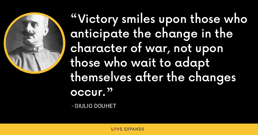 Victory smiles upon those who anticipate the change in the character of war, not upon those who wait to adapt themselves after the changes occur. - Giulio Douhet