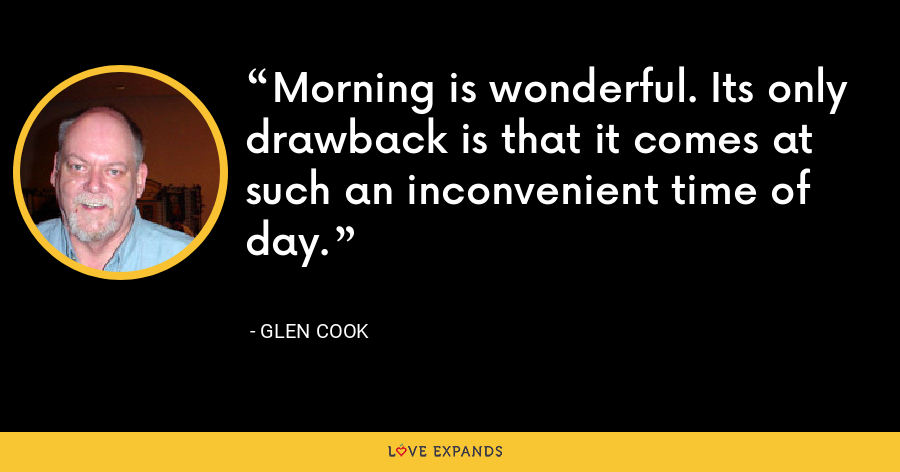 Morning is wonderful. Its only drawback is that it comes at such an inconvenient time of day. - Glen Cook
