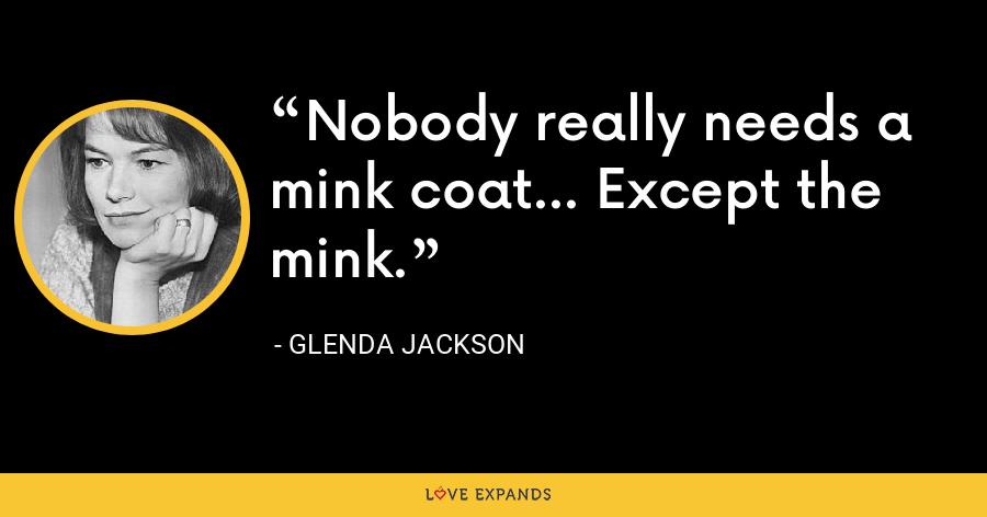 Nobody really needs a mink coat... Except the mink. - Glenda Jackson