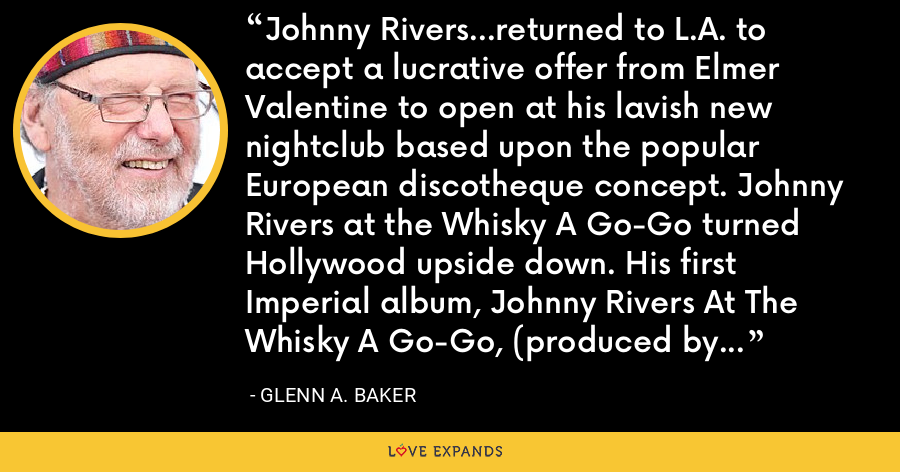 Johnny Rivers...returned to L.A. to accept a lucrative offer from Elmer Valentine to open at his lavish new nightclub based upon the popular European discotheque concept. Johnny Rivers at the Whisky A Go-Go turned Hollywood upside down. His first Imperial album, Johnny Rivers At The Whisky A Go-Go, (produced by Lou Adler) was high in the charts for 45 weeks in 1964. - Glenn A. Baker