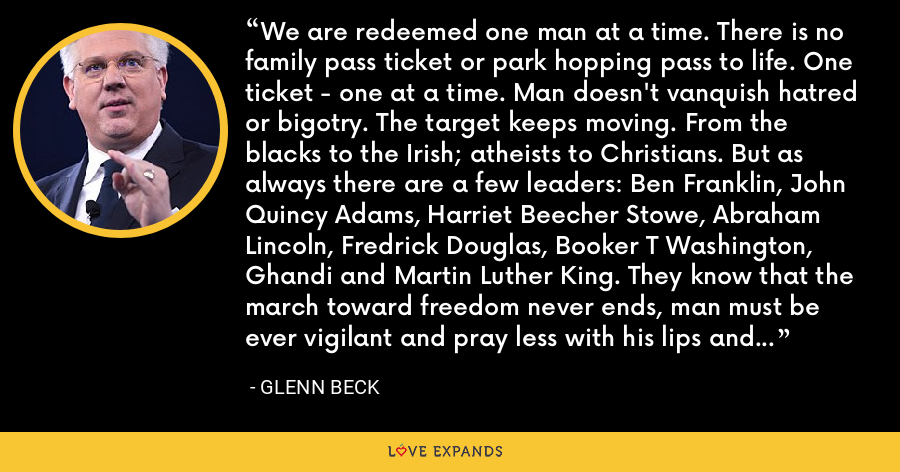 We are redeemed one man at a time. There is no family pass ticket or park hopping pass to life. One ticket - one at a time. Man doesn't vanquish hatred or bigotry. The target keeps moving. From the blacks to the Irish; atheists to Christians. But as always there are a few leaders: Ben Franklin, John Quincy Adams, Harriet Beecher Stowe, Abraham Lincoln, Fredrick Douglas, Booker T Washington, Ghandi and Martin Luther King. They know that the march toward freedom never ends, man must be ever vigilant and pray less with his lips and more with his legs. - Glenn Beck