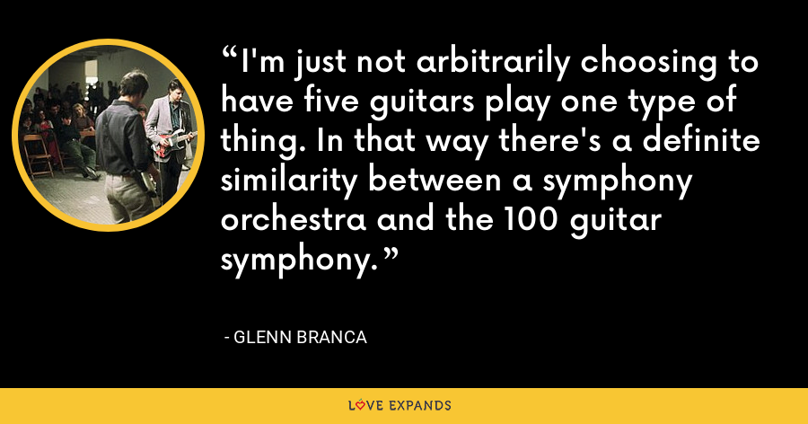 I'm just not arbitrarily choosing to have five guitars play one type of thing. In that way there's a definite similarity between a symphony orchestra and the 100 guitar symphony. - Glenn Branca