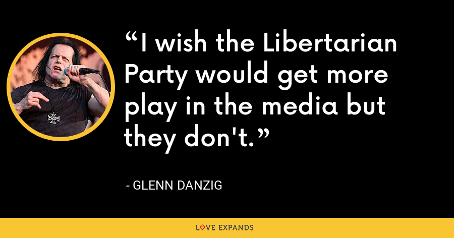 I wish the Libertarian Party would get more play in the media but they don't. - Glenn Danzig