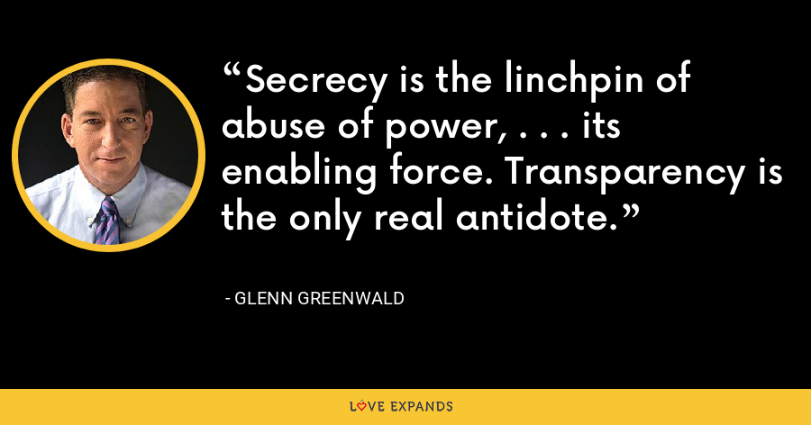 Secrecy is the linchpin of abuse of power, . . . its enabling force. Transparency is the only real antidote. - Glenn Greenwald