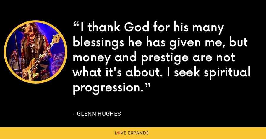 I thank God for his many blessings he has given me, but money and prestige are not what it's about. I seek spiritual progression. - Glenn Hughes