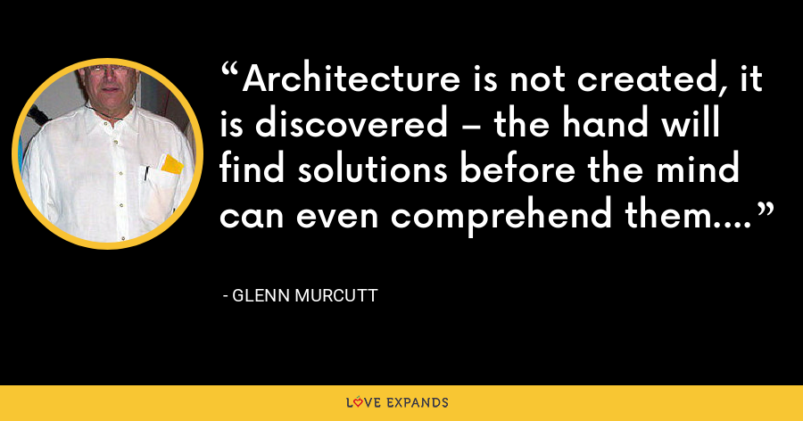 Architecture is not created, it is discovered – the hand will find solutions before the mind can even comprehend them. - Glenn Murcutt