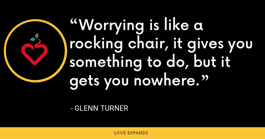 Worrying is like a rocking chair, it gives you something to do, but it gets you nowhere. - Glenn Turner