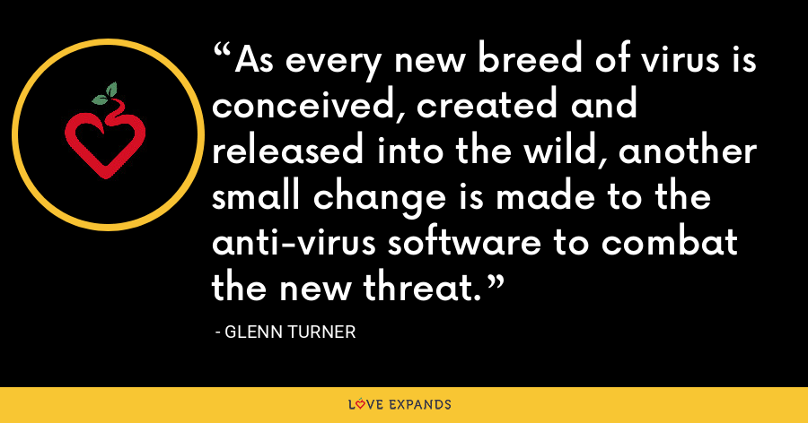 As every new breed of virus is conceived, created and released into the wild, another small change is made to the anti-virus software to combat the new threat. - Glenn Turner