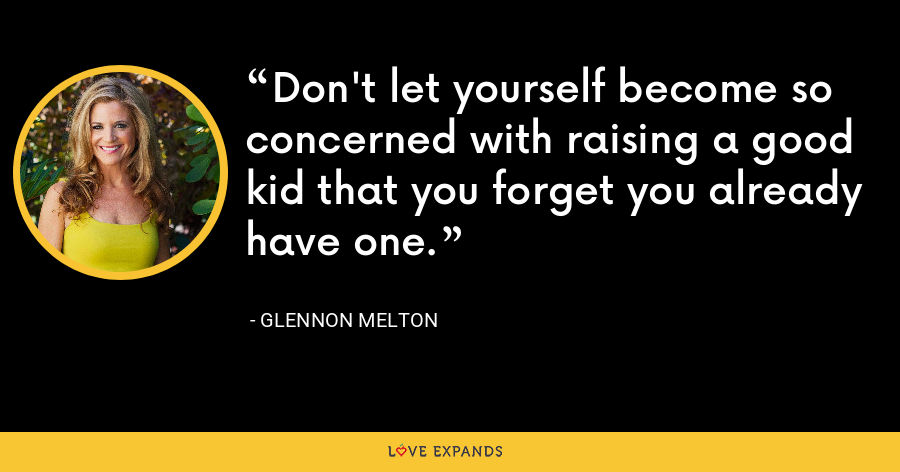 Don't let yourself become so concerned with raising a good kid that you forget you already have one. - Glennon Melton