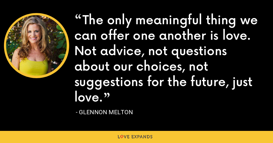 The only meaningful thing we can offer one another is love. Not advice, not questions about our choices, not suggestions for the future, just love. - Glennon Melton