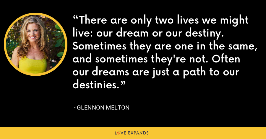 There are only two lives we might live: our dream or our destiny. Sometimes they are one in the same, and sometimes they're not. Often our dreams are just a path to our destinies. - Glennon Melton