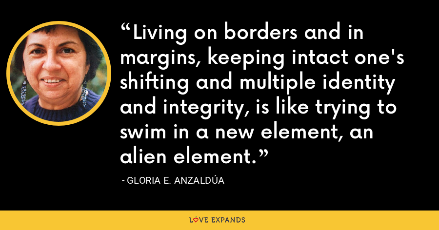 Living on borders and in margins, keeping intact one's shifting and multiple identity and integrity, is like trying to swim in a new element, an alien element. - Gloria E. Anzaldúa
