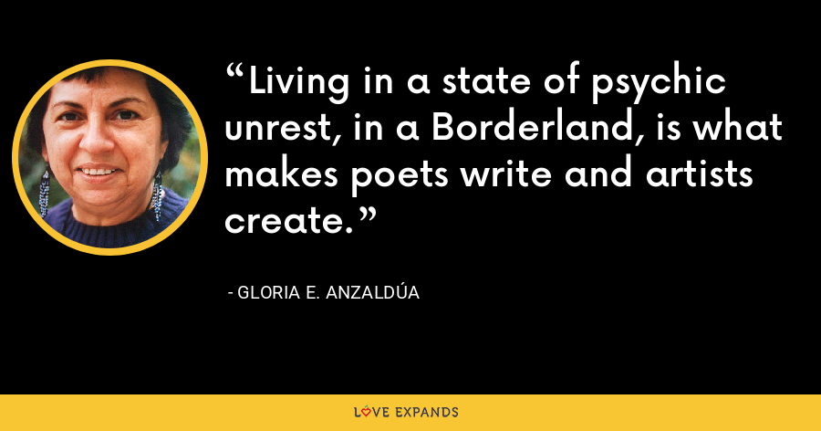 Living in a state of psychic unrest, in a Borderland, is what makes poets write and artists create. - Gloria E. Anzaldúa