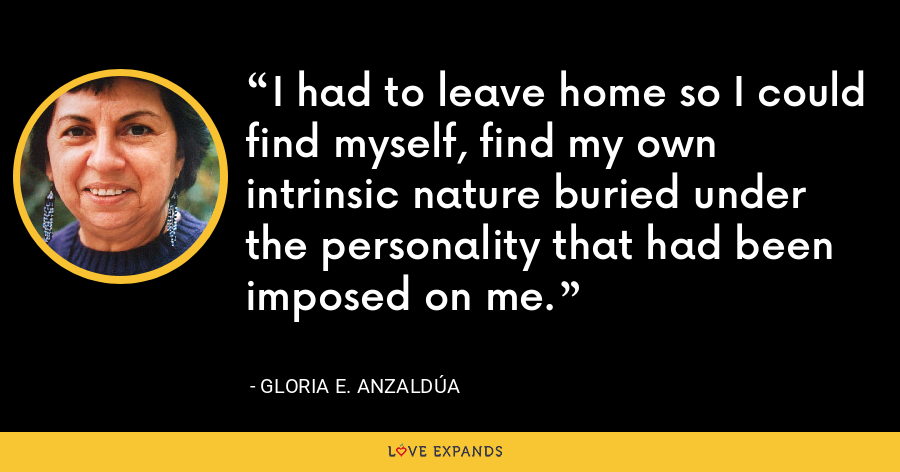 I had to leave home so I could find myself, find my own intrinsic nature buried under the personality that had been imposed on me. - Gloria E. Anzaldúa