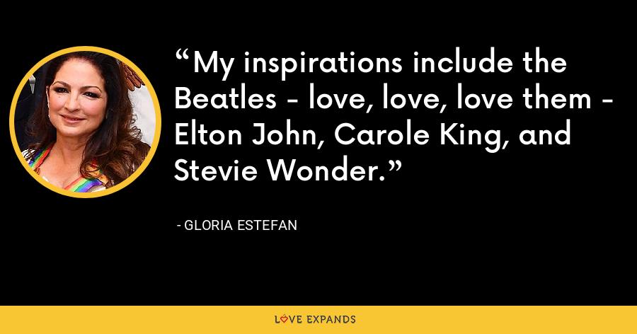 My inspirations include the Beatles - love, love, love them - Elton John, Carole King, and Stevie Wonder. - Gloria Estefan