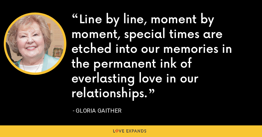 Line by line, moment by moment, special times are etched into our memories in the permanent ink of everlasting love in our relationships. - Gloria Gaither