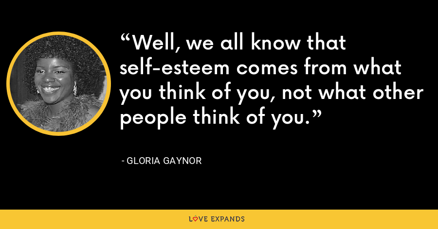 Well, we all know that self-esteem comes from what you think of you, not what other people think of you. - Gloria Gaynor
