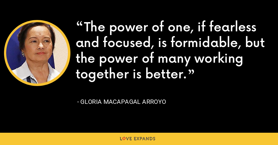 The power of one, if fearless and focused, is formidable, but the power of many working together is better. - Gloria Macapagal Arroyo