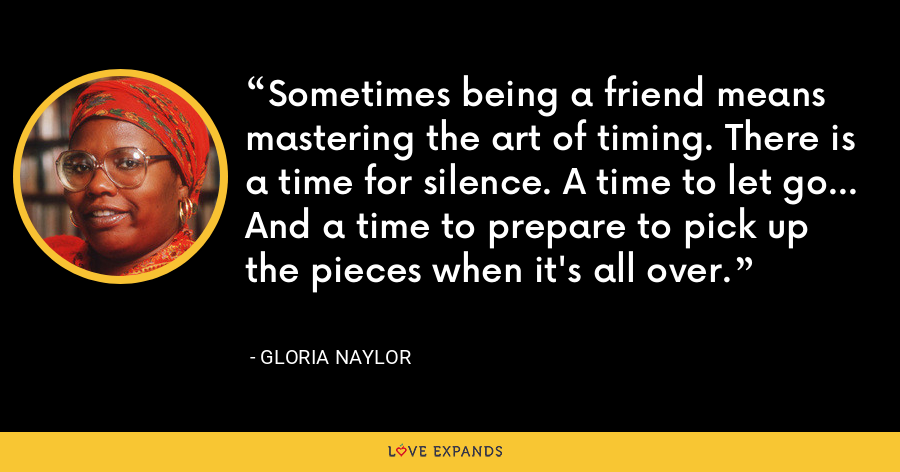 Sometimes being a friend means mastering the art of timing. There is a time for silence. A time to let go... And a time to prepare to pick up the pieces when it's all over. - Gloria Naylor