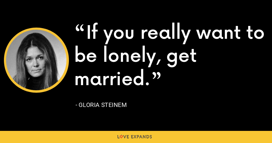 If you really want to be lonely, get married. - Gloria Steinem