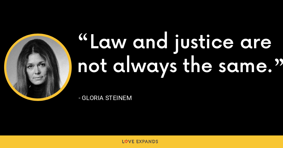 Law and justice are not always the same. - Gloria Steinem