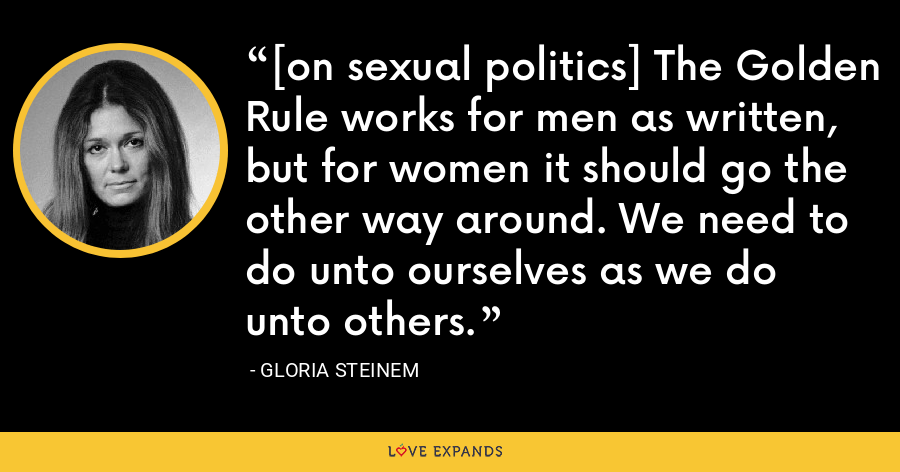[on sexual politics] The Golden Rule works for men as written, but for women it should go the other way around. We need to do unto ourselves as we do unto others. - Gloria Steinem
