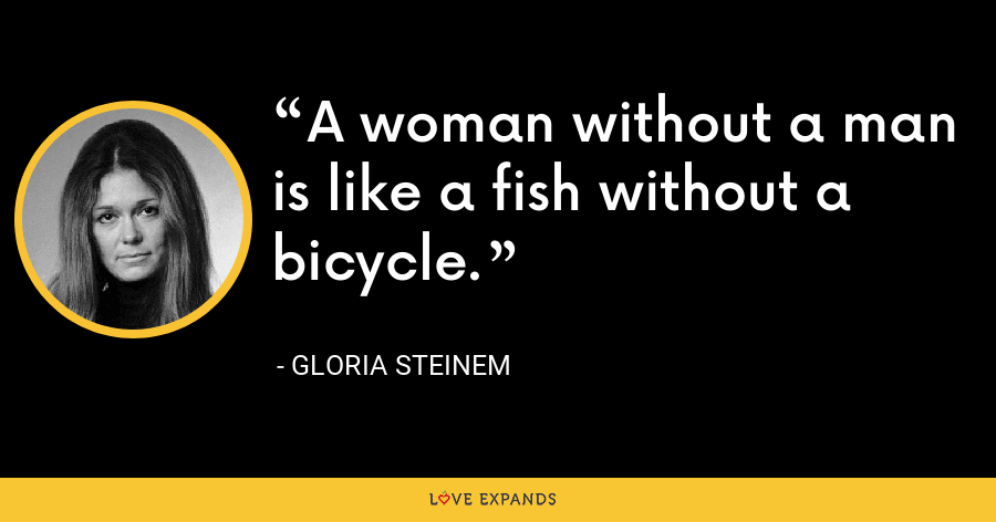 A woman without a man is like a fish without a bicycle. - Gloria Steinem