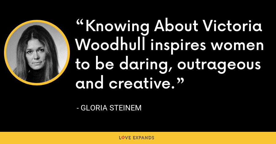 Knowing About Victoria Woodhull inspires women to be daring, outrageous and creative. - Gloria Steinem