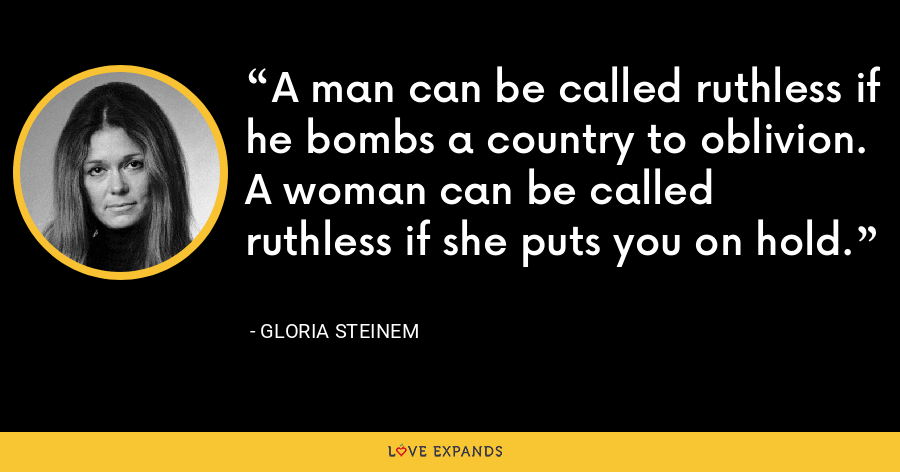 A man can be called ruthless if he bombs a country to oblivion. A woman can be called ruthless if she puts you on hold. - Gloria Steinem