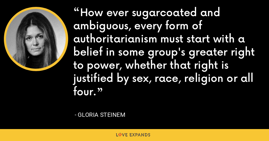 How ever sugarcoated and ambiguous, every form of authoritarianism must start with a belief in some group's greater right to power, whether that right is justified by sex, race, religion or all four. - Gloria Steinem