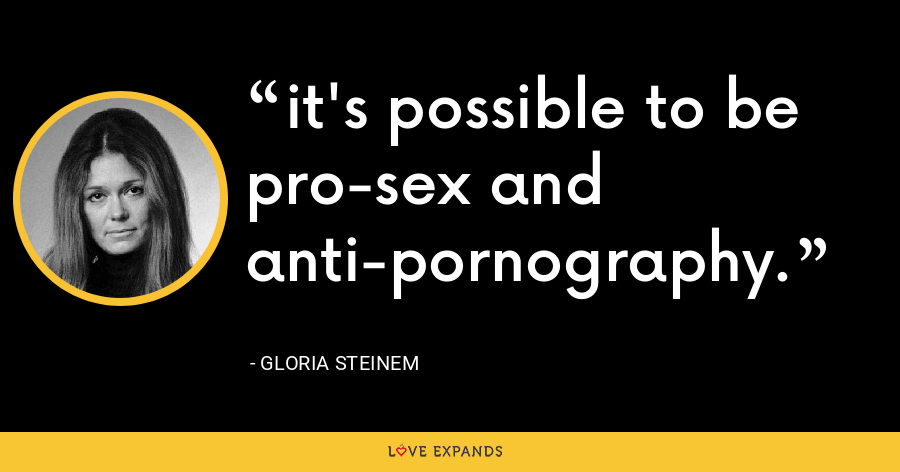 it's possible to be pro-sex and anti-pornography. - Gloria Steinem