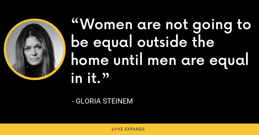 Women are not going to be equal outside the home until men are equal in it. - Gloria Steinem