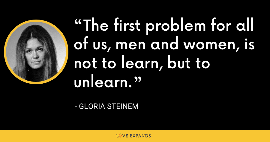 The first problem for all of us, men and women, is not to learn, but to unlearn. - Gloria Steinem