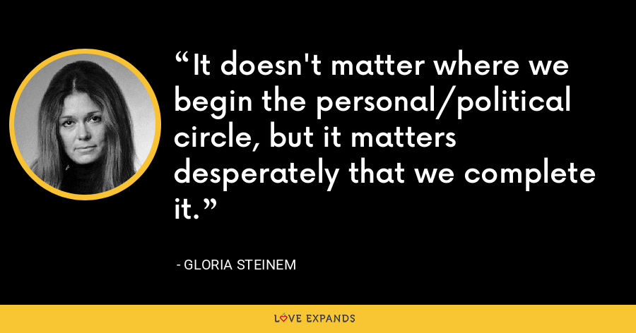 It doesn't matter where we begin the personal/political circle, but it matters desperately that we complete it. - Gloria Steinem