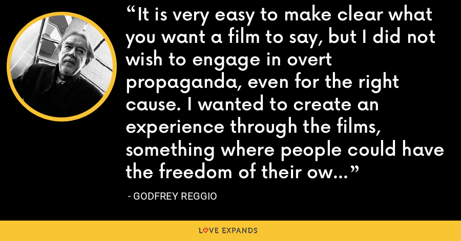 It is very easy to make clear what you want a film to say, but I did not wish to engage in overt propaganda, even for the right cause. I wanted to create an experience through the films, something where people could have the freedom of their own response to them. - Godfrey Reggio