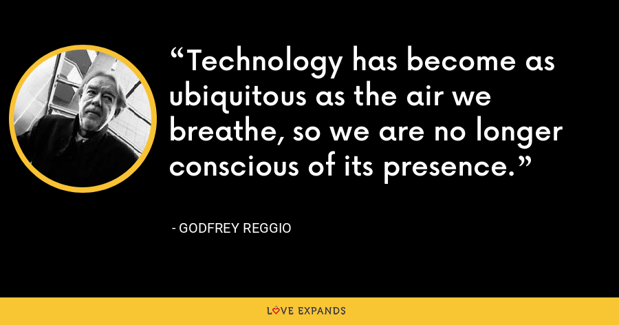 Technology has become as ubiquitous as the air we breathe, so we are no longer conscious of its presence. - Godfrey Reggio