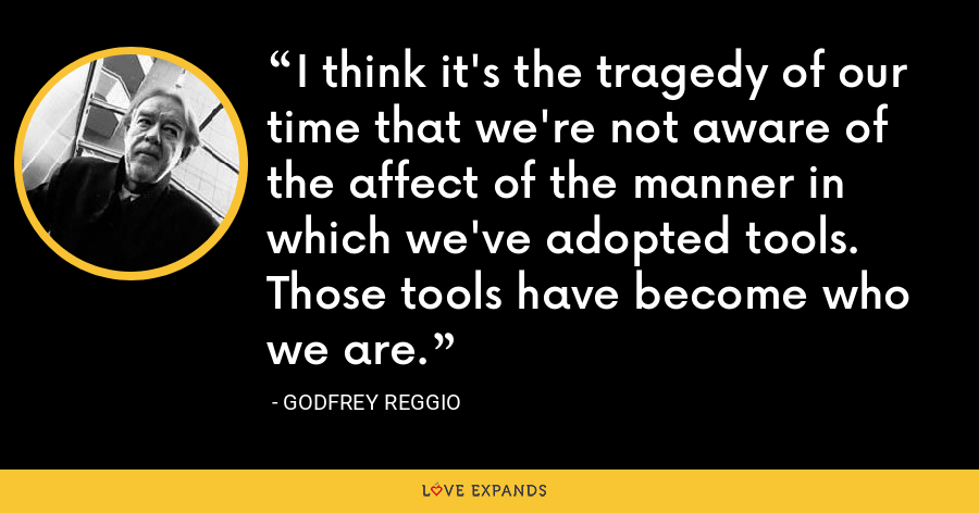 I think it's the tragedy of our time that we're not aware of the affect of the manner in which we've adopted tools. Those tools have become who we are. - Godfrey Reggio