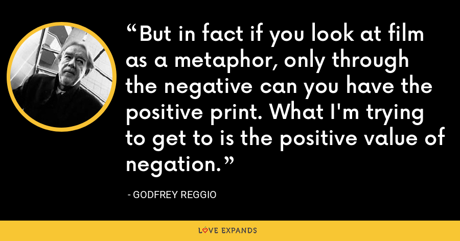 But in fact if you look at film as a metaphor, only through the negative can you have the positive print. What I'm trying to get to is the positive value of negation. - Godfrey Reggio